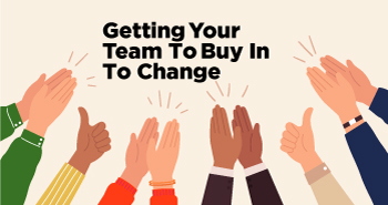Getting Your Team To Buy In To Change